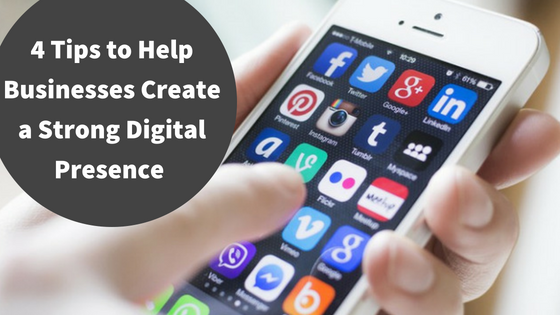 4 Tips to Help Businesses Create a Strong Digital Presence